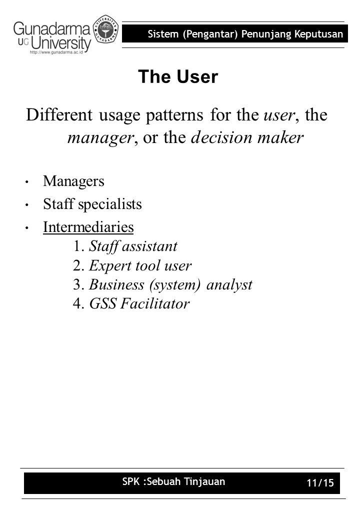 Sistem (Pengantar) Penunjang Keputusan SPK :Sebuah Tinjauan 11/15 The User Different usage patterns for the user, the manager, or the decision maker Managers Staff specialists Intermediaries 1.
