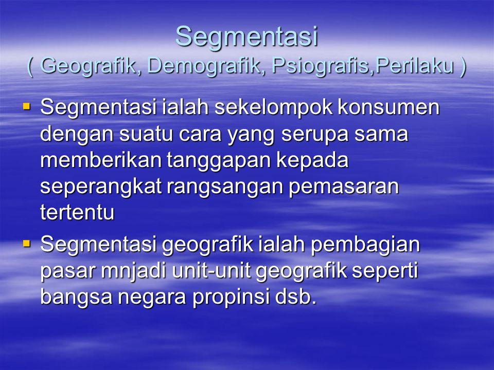 Segmentasi ( Geografik, Demografik, Psiografis,Perilaku )  Segmentasi ialah sekelompok konsumen dengan suatu cara yang serupa sama memberikan tanggap