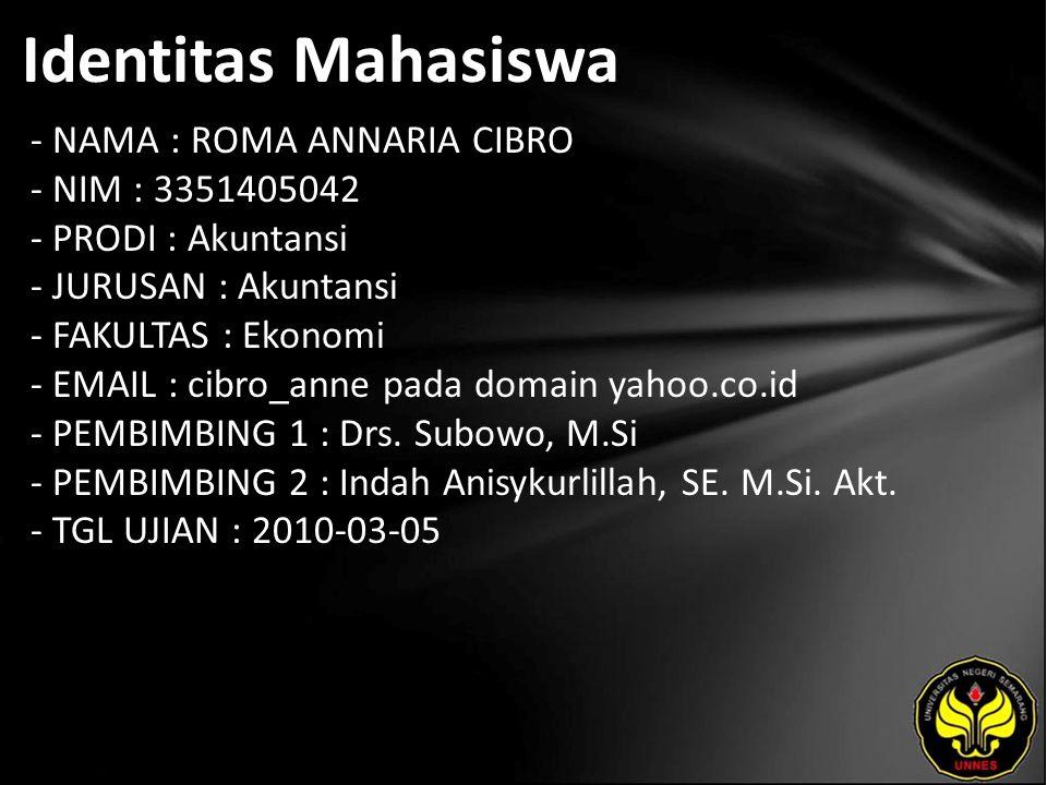 Identitas Mahasiswa - NAMA : ROMA ANNARIA CIBRO - NIM : 3351405042 - PRODI : Akuntansi - JURUSAN : Akuntansi - FAKULTAS : Ekonomi - EMAIL : cibro_anne pada domain yahoo.co.id - PEMBIMBING 1 : Drs.