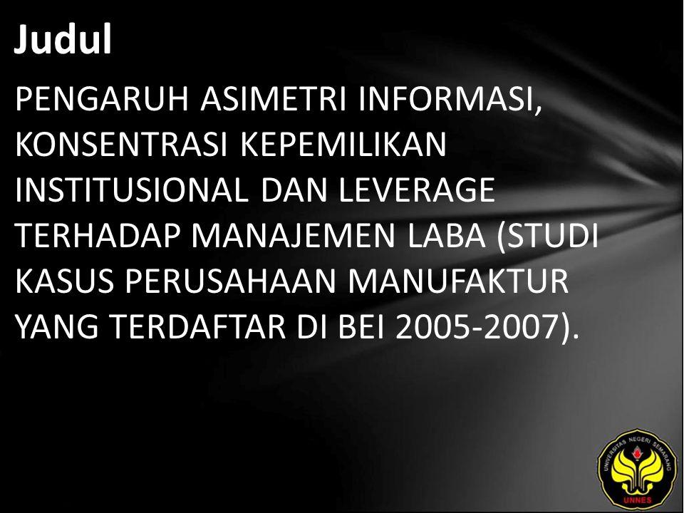 Judul PENGARUH ASIMETRI INFORMASI, KONSENTRASI KEPEMILIKAN INSTITUSIONAL DAN LEVERAGE TERHADAP MANAJEMEN LABA (STUDI KASUS PERUSAHAAN MANUFAKTUR YANG TERDAFTAR DI BEI 2005-2007).