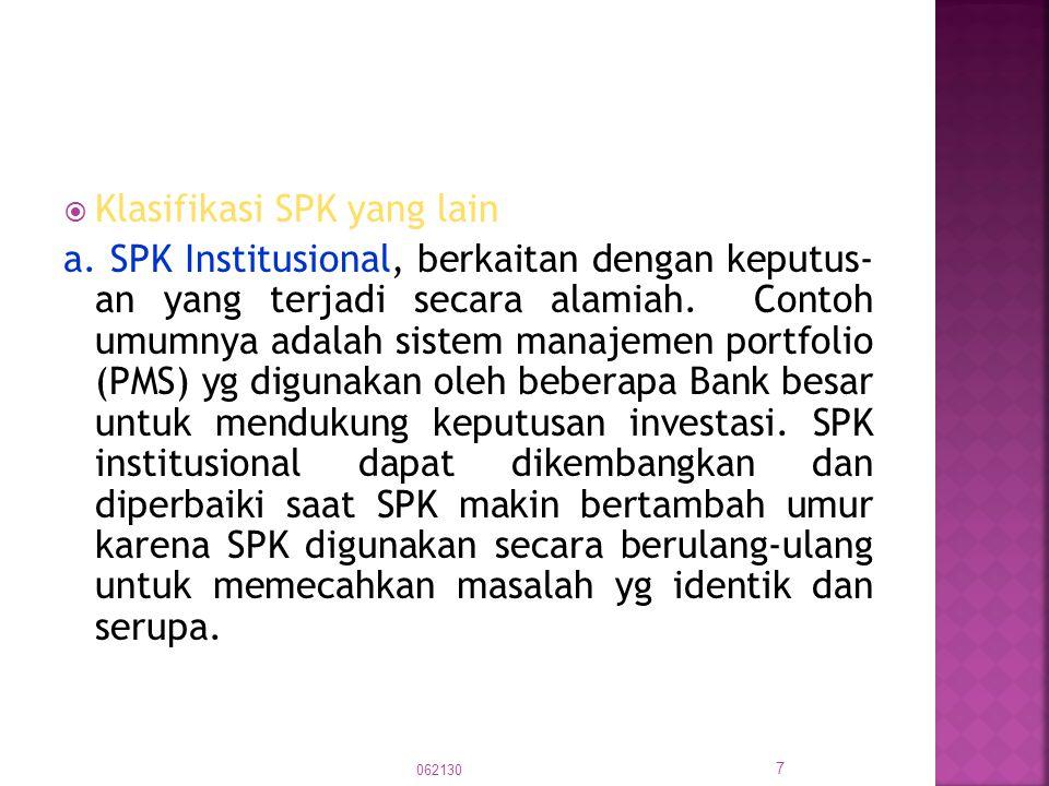  Klasifikasi SPK yang lain a. SPK Institusional, berkaitan dengan keputus- an yang terjadi secara alamiah. Contoh umumnya adalah sistem manajemen por