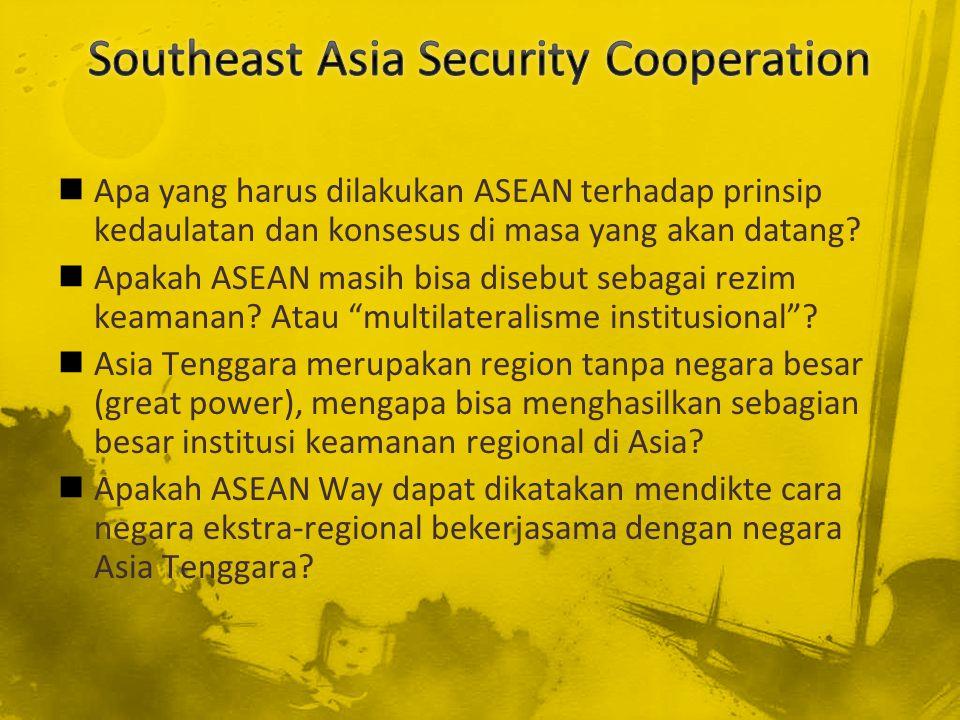Apa yang harus dilakukan ASEAN terhadap prinsip kedaulatan dan konsesus di masa yang akan datang? Apakah ASEAN masih bisa disebut sebagai rezim keaman