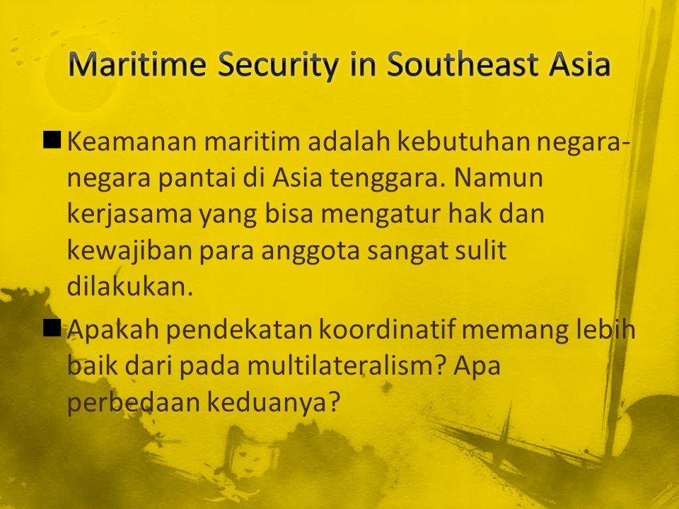 Keamanan maritim adalah kebutuhan negara- negara pantai di Asia tenggara. Namun kerjasama yang bisa mengatur hak dan kewajiban para anggota sangat sul