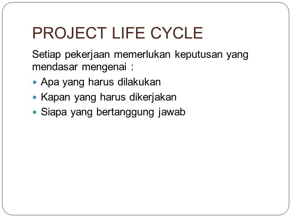 PROJECT LIFE CYCLE Setiap pekerjaan memerlukan keputusan yang mendasar mengenai : Apa yang harus dilakukan Kapan yang harus dikerjakan Siapa yang bertanggung jawab