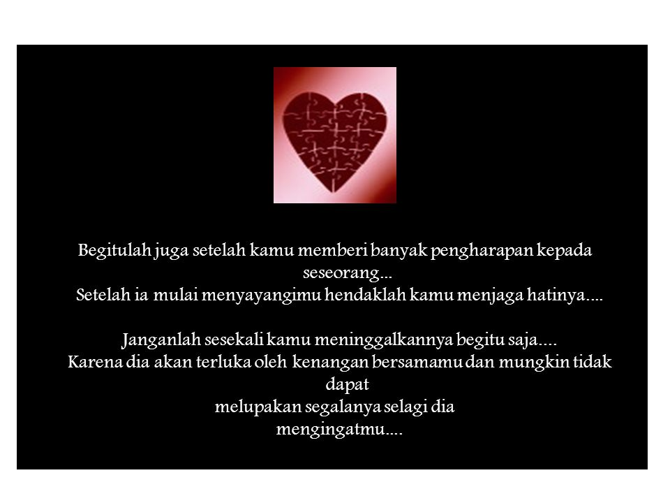 Begitulah juga setelah kamu memberi banyak pengharapan kepada seseorang... Setelah ia mulai menyayangimu hendaklah kamu menjaga hatinya.... Janganlah