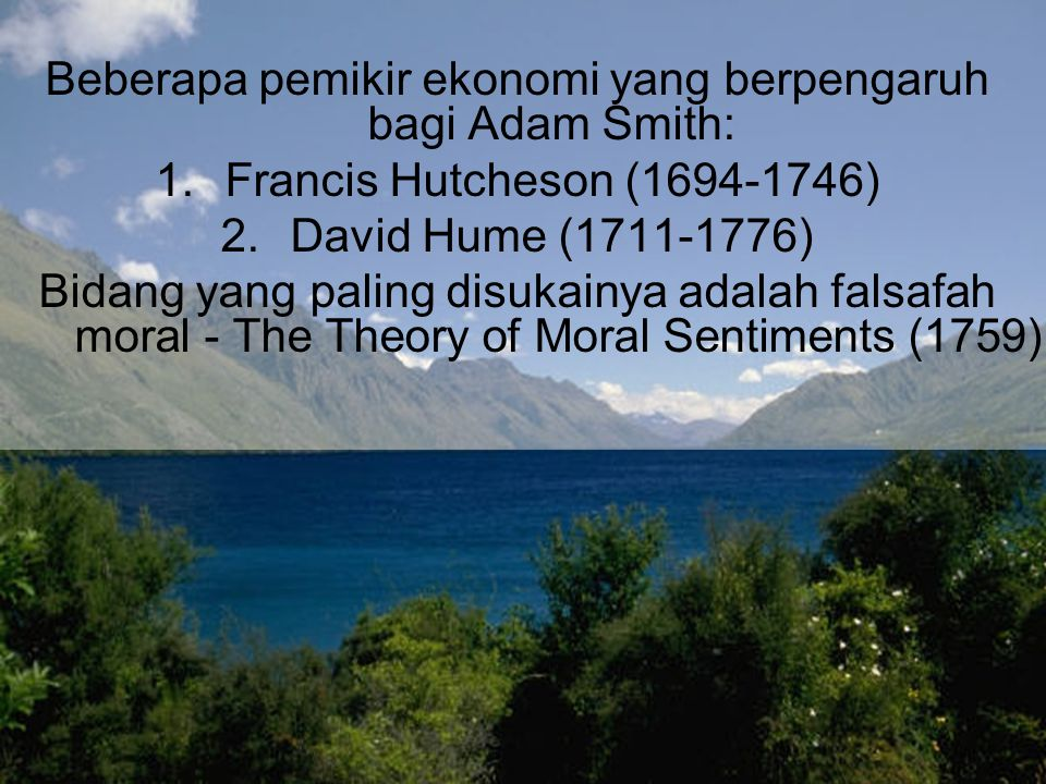 Buku The Theory of Moral Sentiments (1759) menghubungkan masalah ekonomi dan moral Menjadi sumber utama buku An Inquiry Into the Nature and Causes of the Wealth of Nations (1776) Buku inilah yang dianggap sebagai pancangan pertama tonggak sejarah perkembangan ilmu ekonomi Kehebatan Smith adalah dalam mengintegrasikan begitu banyak topik dalam satu volume (pandangan yang menyeluruh)