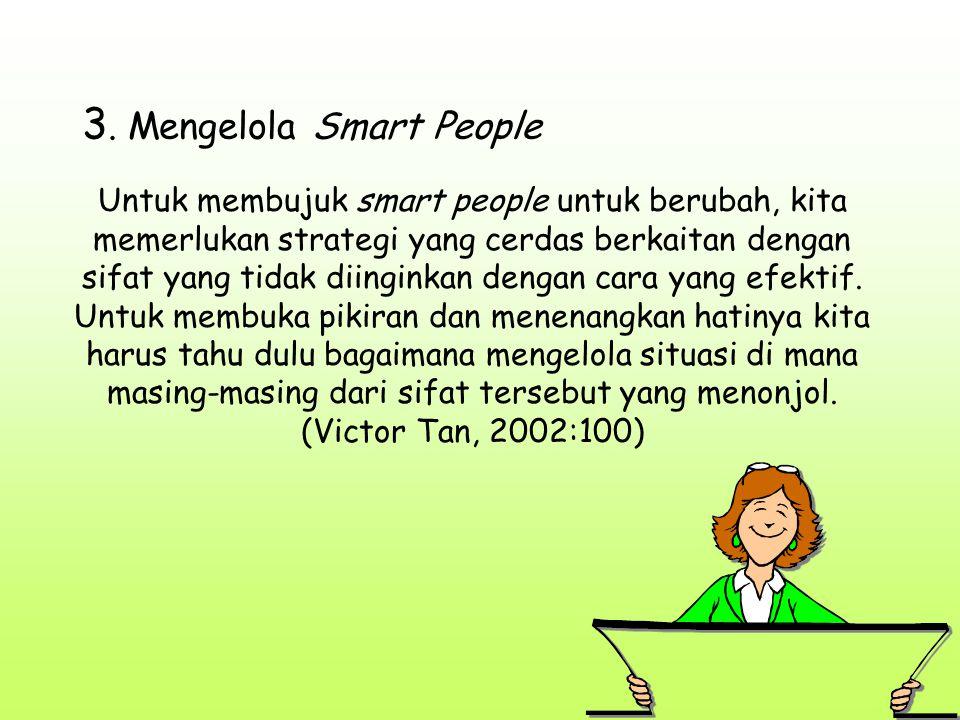 3. Mengelola Smart People Untuk membujuk smart people untuk berubah, kita memerlukan strategi yang cerdas berkaitan dengan sifat yang tidak diinginkan