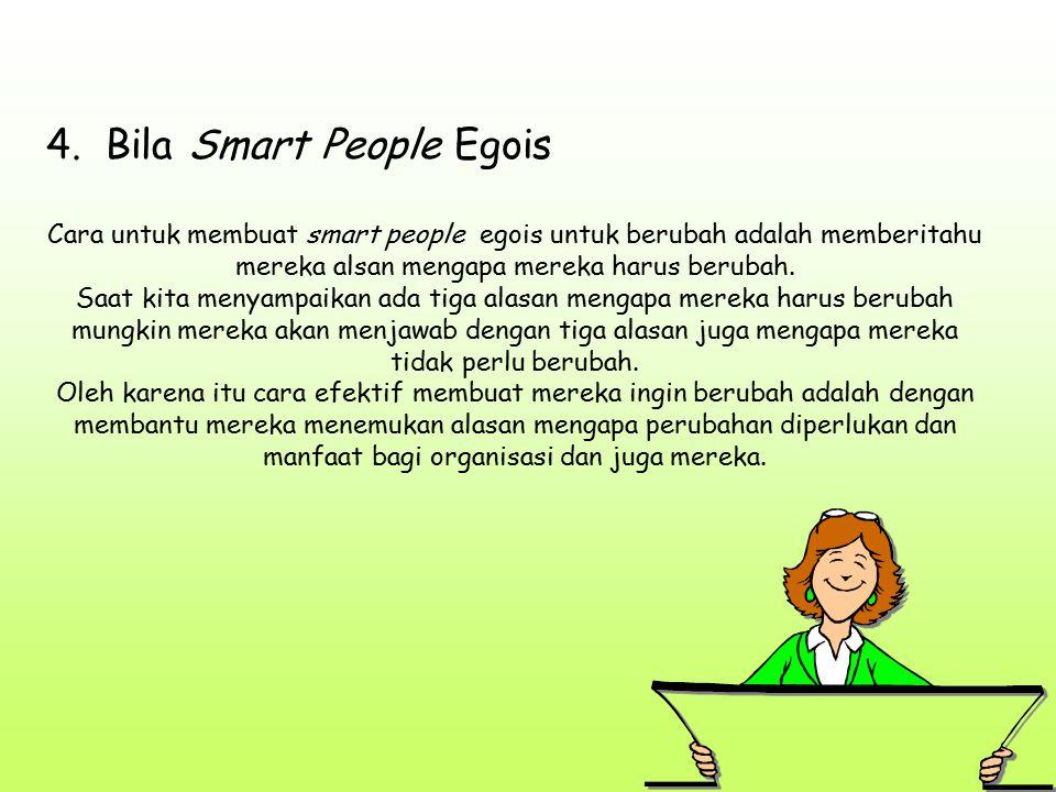 4. Bila Smart People Egois Cara untuk membuat smart people egois untuk berubah adalah memberitahu mereka alsan mengapa mereka harus berubah. Saat kita