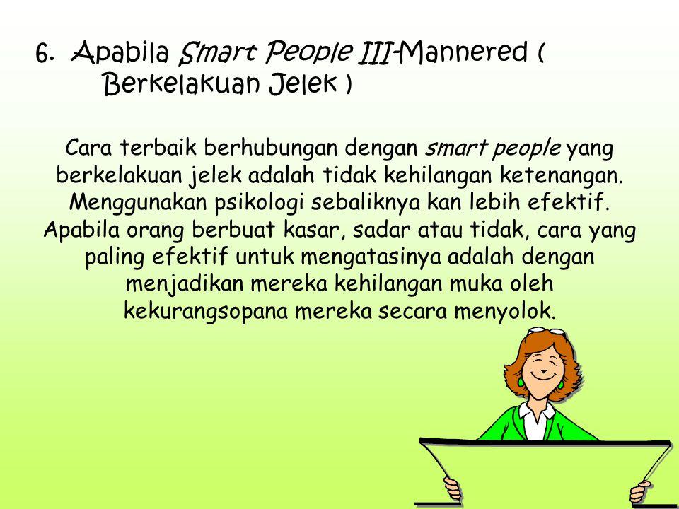 6. Apabila Smart People III-Mannered ( Berkelakuan Jelek ) Cara terbaik berhubungan dengan smart people yang berkelakuan jelek adalah tidak kehilangan