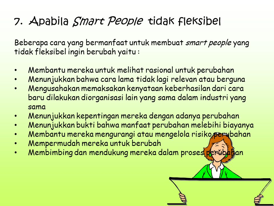 7. Apabila Smart People tidak fleksibel Beberapa cara yang bermanfaat untuk membuat smart people yang tidak fleksibel ingin berubah yaitu : Membantu m