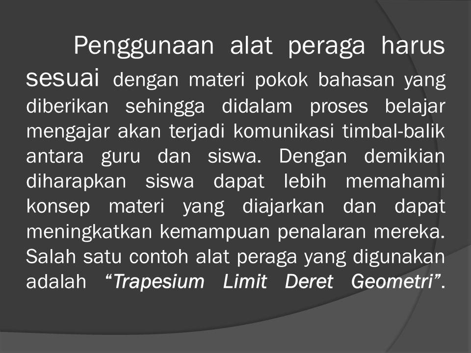 Trapesium Limit Deret Geometri adalah suatu alat peraga yang di- gunakan untuk me- nurunkan rumus deret geometri de- ngan rasio r, untuk 0<r<1.