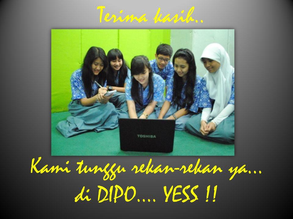Kami tunggu rekan-rekan ya… di DIPO…. YESS !! Terima kasih..