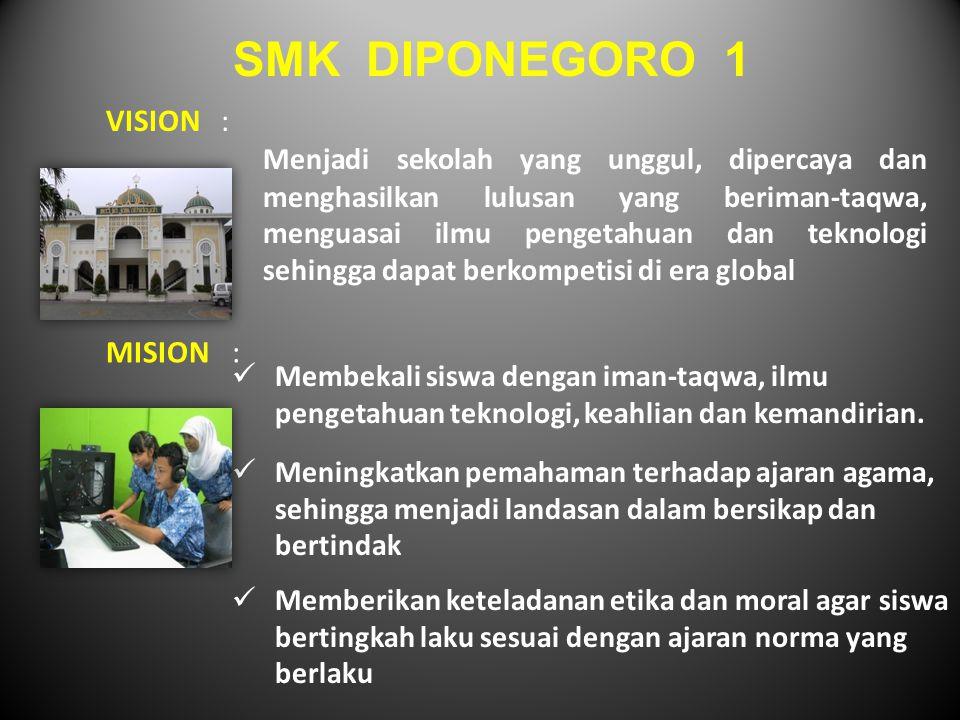 SMK DIPONEGORO 1 VISION: Menjadi sekolah yang unggul, dipercaya dan menghasilkan lulusan yang beriman-taqwa, menguasai ilmu pengetahuan dan teknologi