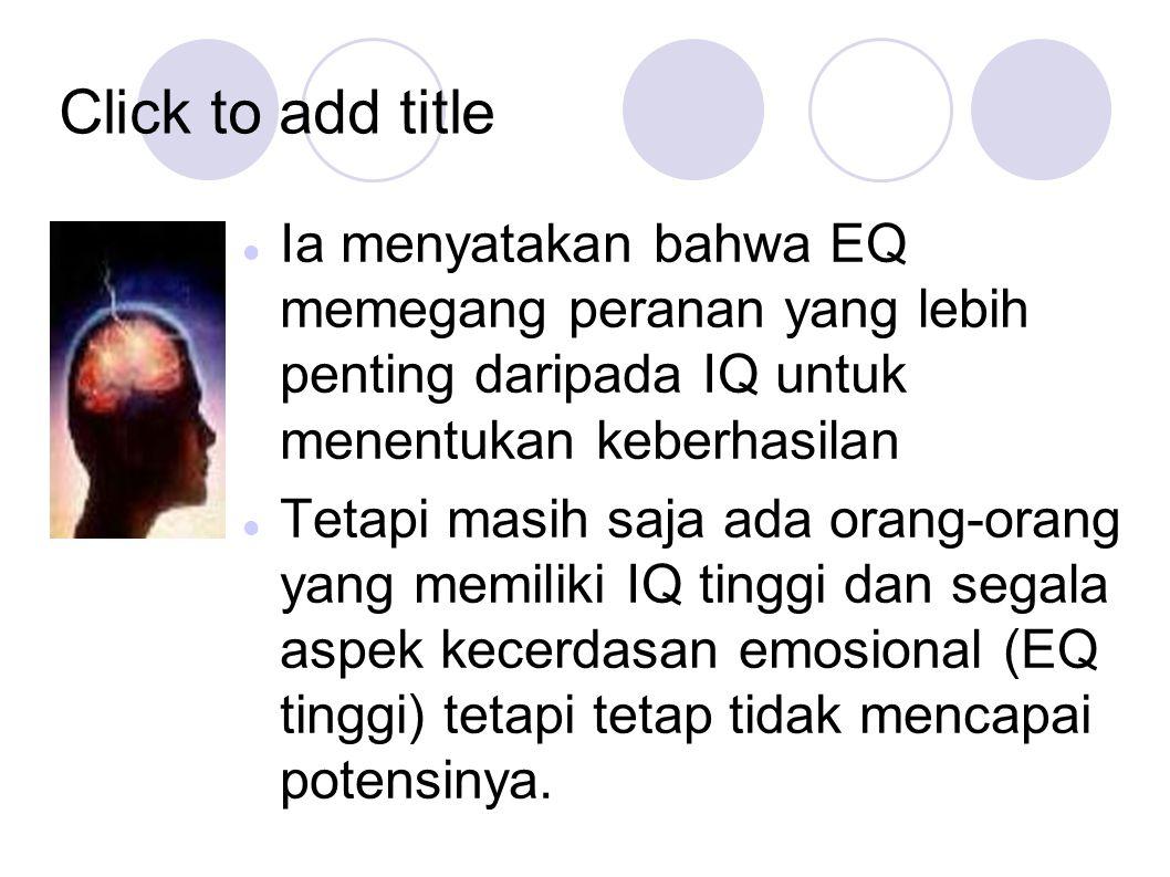 Click to add title Ia menyatakan bahwa EQ memegang peranan yang lebih penting daripada IQ untuk menentukan keberhasilan Tetapi masih saja ada orang-or