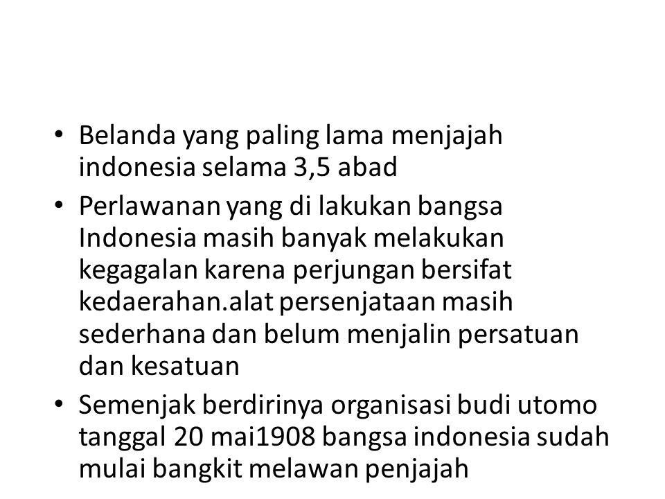 Belanda yang paling lama menjajah indonesia selama 3,5 abad Perlawanan yang di lakukan bangsa Indonesia masih banyak melakukan kegagalan karena perjun
