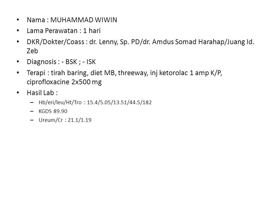 Nama : MUHAMMAD WIWIN Lama Perawatan : 1 hari DKR/Dokter/Coass : dr. Lenny, Sp. PD/dr. Amdus Somad Harahap/Juang Id. Zeb Diagnosis : - BSK ; - ISK Ter