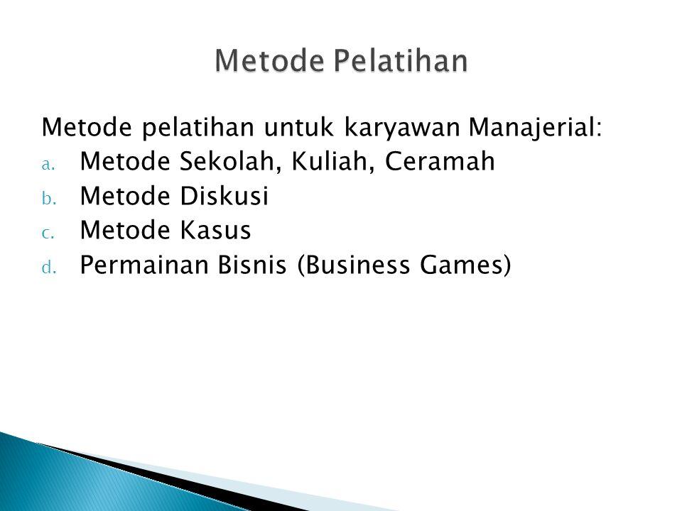 Metode pelatihan untuk karyawan Manajerial: a. Metode Sekolah, Kuliah, Ceramah b. Metode Diskusi c. Metode Kasus d. Permainan Bisnis (Business Games)