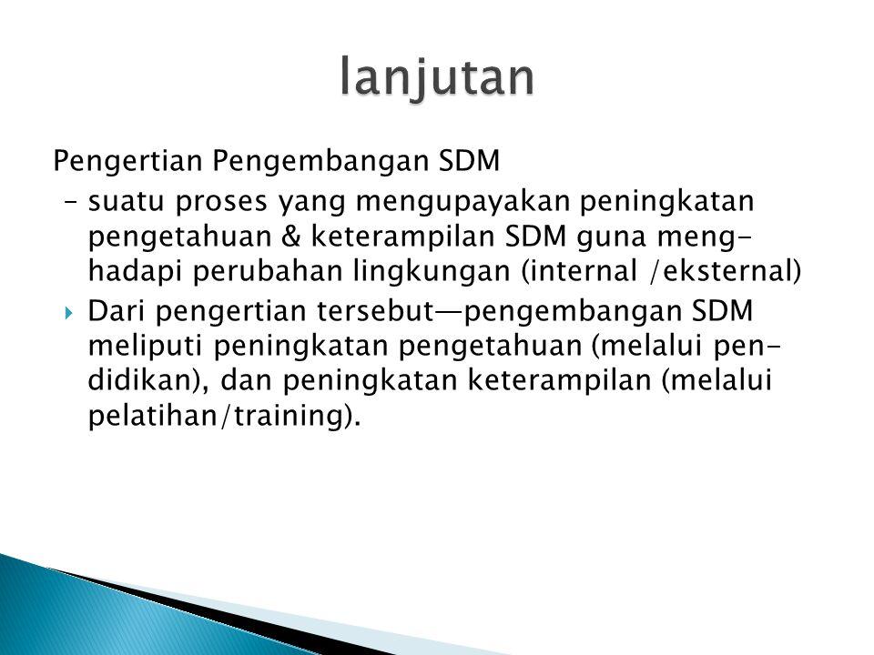 Pengertian Pengembangan SDM – suatu proses yang mengupayakan peningkatan pengetahuan & keterampilan SDM guna meng- hadapi perubahan lingkungan (intern