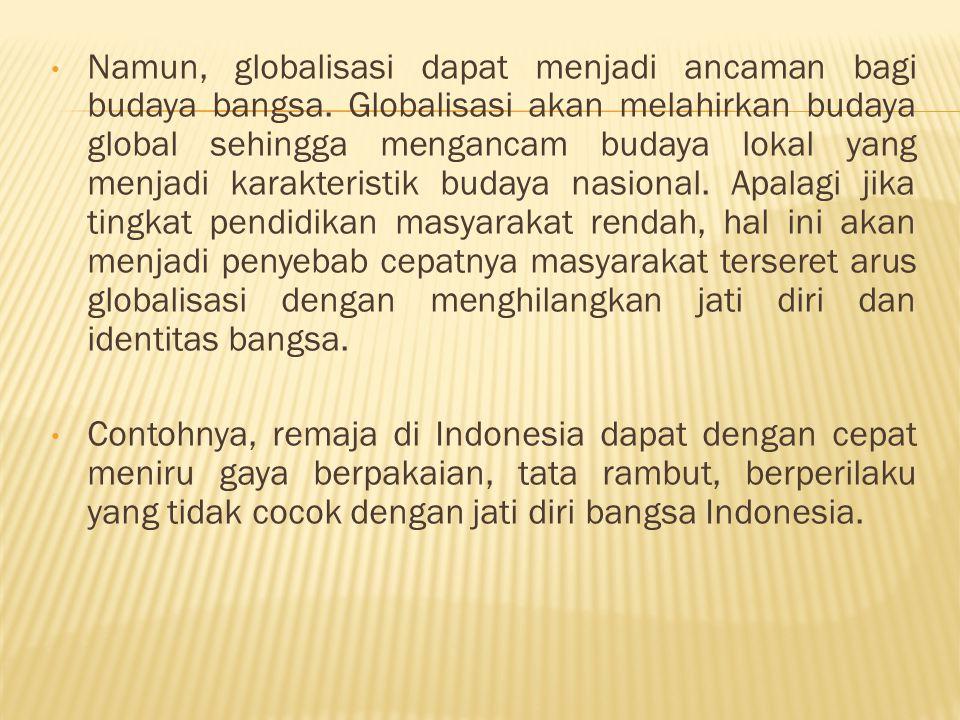 Namun, globalisasi dapat menjadi ancaman bagi budaya bangsa. Globalisasi akan melahirkan budaya global sehingga mengancam budaya lokal yang menjadi ka