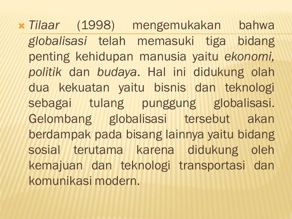  Tilaar (1998) mengemukakan bahwa globalisasi telah memasuki tiga bidang penting kehidupan manusia yaitu ekonomi, politik dan budaya. Hal ini didukun
