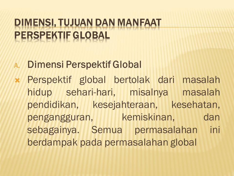 A. Dimensi Perspektif Global  Perspektif global bertolak dari masalah hidup sehari-hari, misalnya masalah pendidikan, kesejahteraan, kesehatan, penga