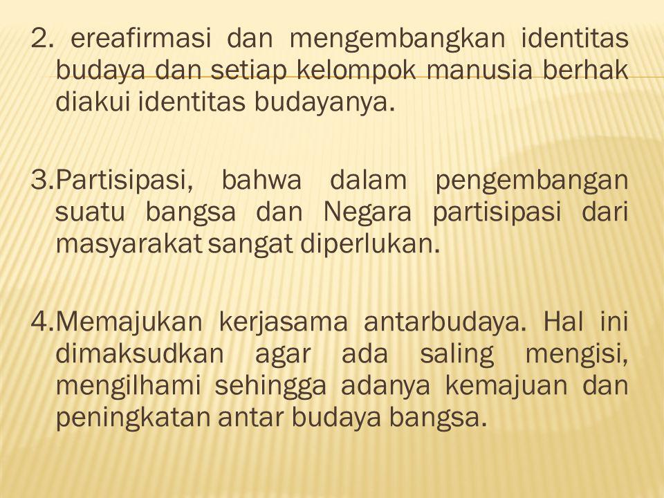 2. ereafirmasi dan mengembangkan identitas budaya dan setiap kelompok manusia berhak diakui identitas budayanya. 3.Partisipasi, bahwa dalam pengembang