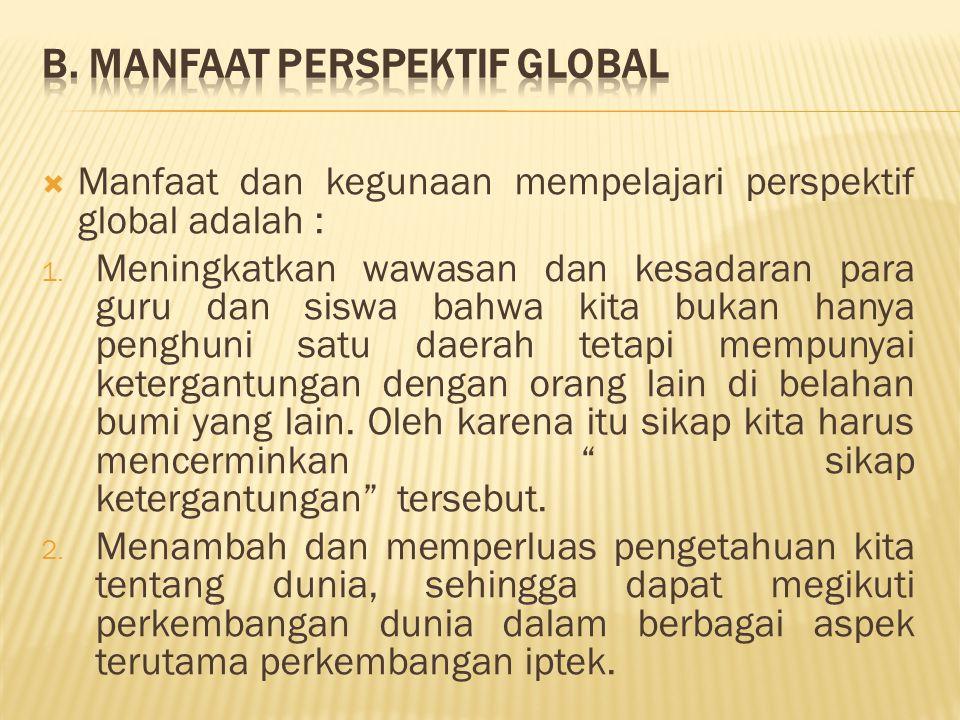  Manfaat dan kegunaan mempelajari perspektif global adalah : 1. Meningkatkan wawasan dan kesadaran para guru dan siswa bahwa kita bukan hanya penghun