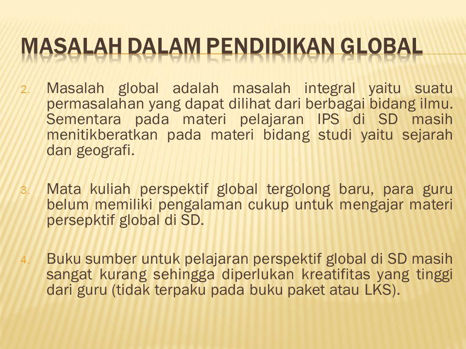 2. Masalah global adalah masalah integral yaitu suatu permasalahan yang dapat dilihat dari berbagai bidang ilmu. Sementara pada materi pelajaran IPS d