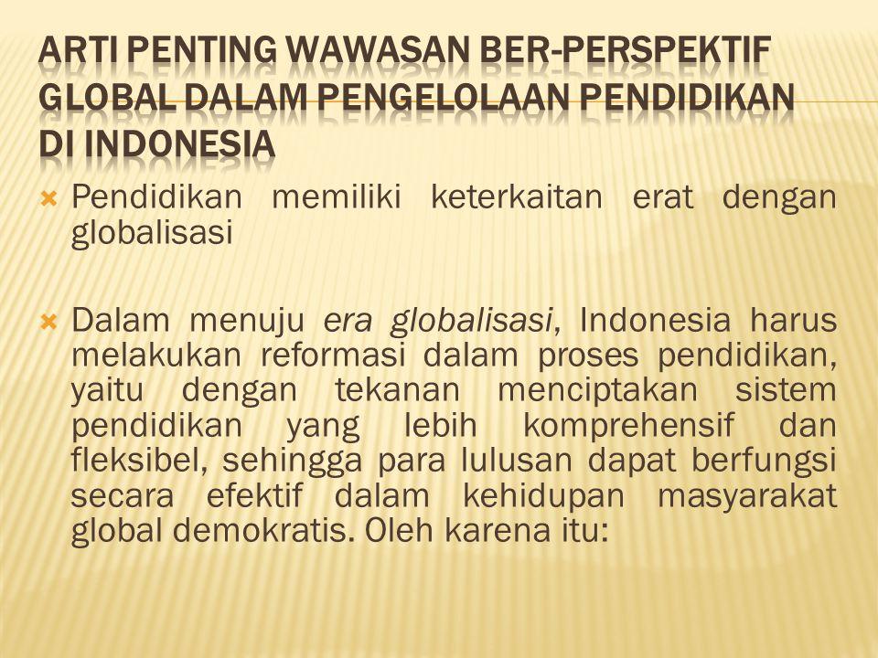  Pendidikan memiliki keterkaitan erat dengan globalisasi  Dalam menuju era globalisasi, Indonesia harus melakukan reformasi dalam proses pendidikan,