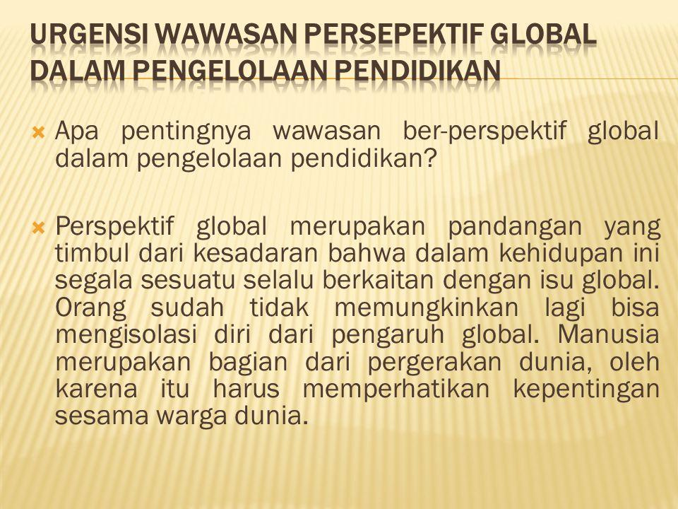  Apa pentingnya wawasan ber-perspektif global dalam pengelolaan pendidikan?  Perspektif global merupakan pandangan yang timbul dari kesadaran bahwa