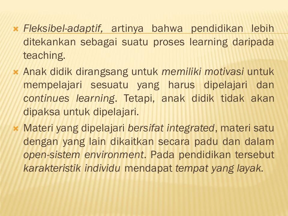  Fleksibel-adaptif, artinya bahwa pendidikan lebih ditekankan sebagai suatu proses learning daripada teaching.  Anak didik dirangsang untuk memiliki