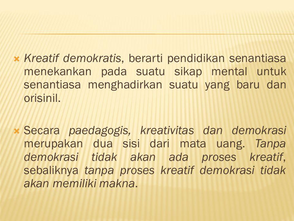  Kreatif demokratis, berarti pendidikan senantiasa menekankan pada suatu sikap mental untuk senantiasa menghadirkan suatu yang baru dan orisinil.  S