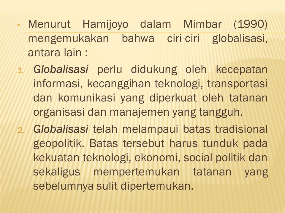 Menurut Hamijoyo dalam Mimbar (1990) mengemukakan bahwa ciri-ciri globalisasi, antara lain : 1. Globalisasi perlu didukung oleh kecepatan informasi, k