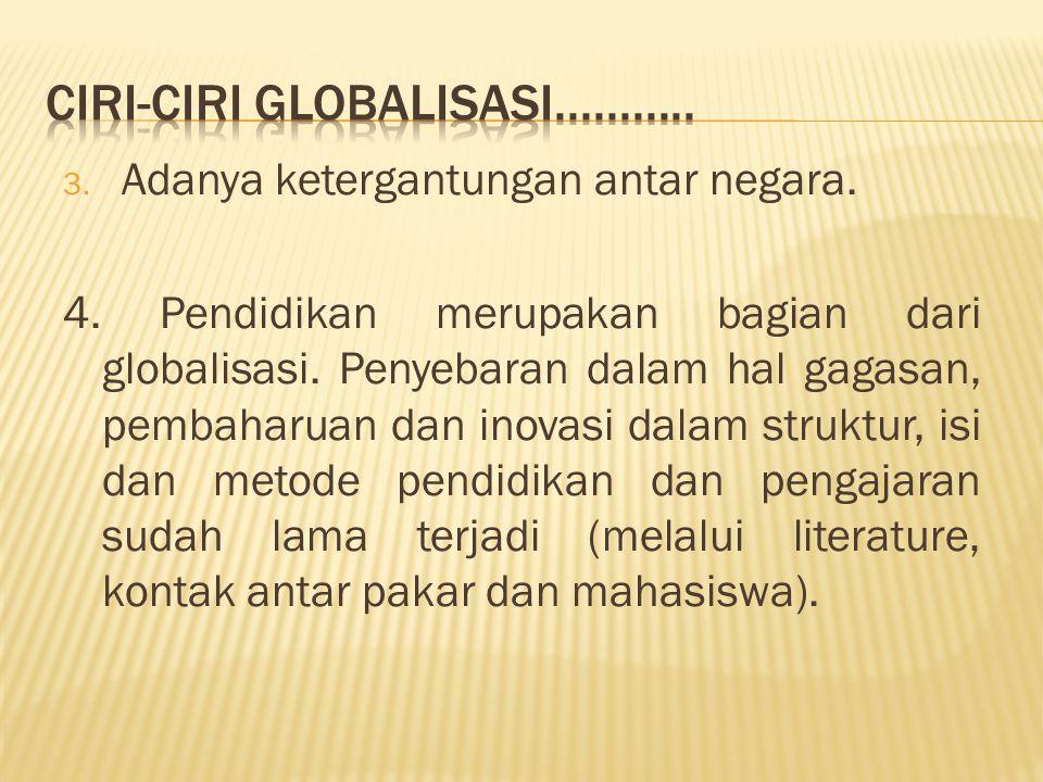 3. Adanya ketergantungan antar negara. 4. Pendidikan merupakan bagian dari globalisasi. Penyebaran dalam hal gagasan, pembaharuan dan inovasi dalam st
