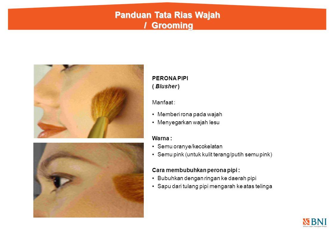 PERONA PIPI ( Blusher ) Manfaat : Memberi rona pada wajah Menyegarkan wajah lesu Warna : Semu oranye/kecokelatan Semu pink (untuk kulit terang/putih semu pink) Cara membubuhkan perona pipi : Bubuhkan dengan ringan ke daerah pipi Sapu dari tulang pipi mengarah ke atas telinga Panduan Tata Rias Wajah / Grooming / Grooming