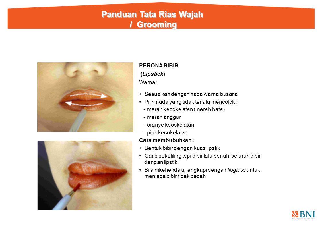 PERONA BIBIR (Lipstick) Warna : Sesuaikan dengan nada warna busana Pilih nada yang tidak terlalu mencolok : - merah kecokelatan (merah bata) - merah anggur - oranye kecokelatan - pink kecokelatan Cara membubuhkan : Bentuk bibir dengan kuas lipstik Garis sekeliling tepi bibir lalu penuhi seluruh bibir dengan lipstik Bila dikehendaki, lengkapi dengan lipgloss untuk menjaga bibir tidak pecah Panduan Tata Rias Wajah / Grooming / Grooming