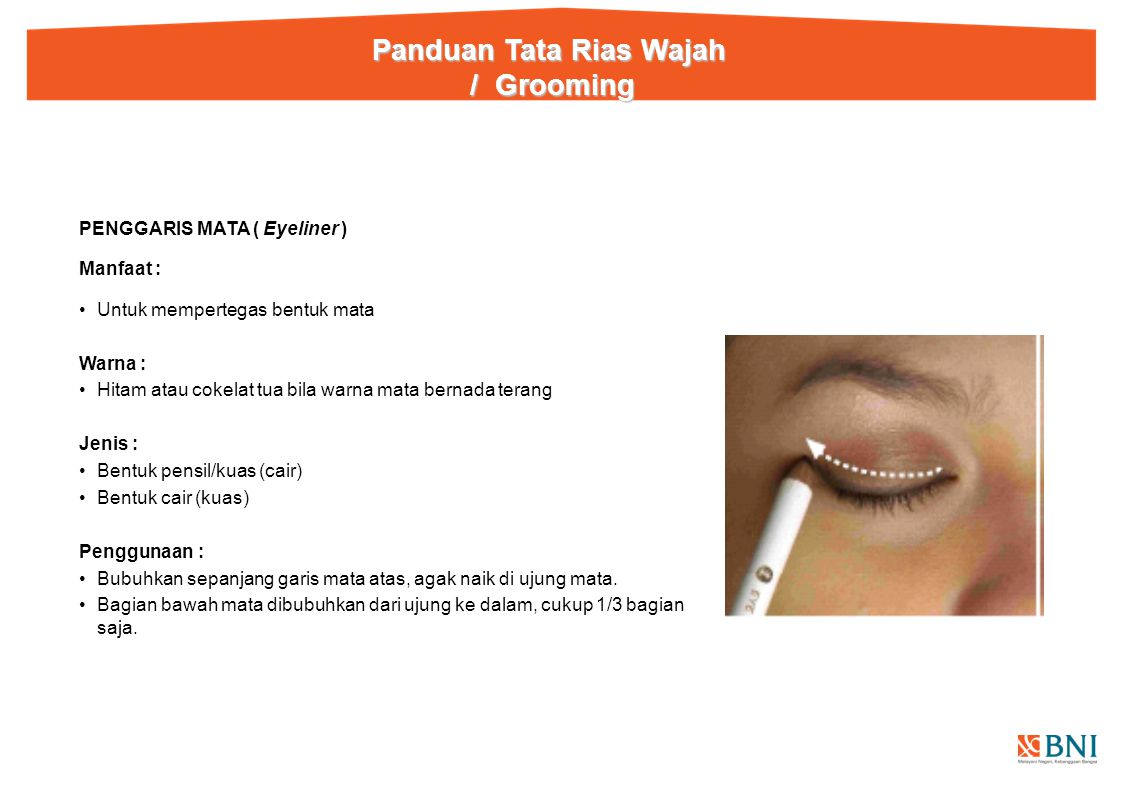 PENGGARIS MATA ( Eyeliner ) Manfaat : Untuk mempertegas bentuk mata Warna : Hitam atau cokelat tua bila warna mata bernada terang Jenis : Bentuk pensil/kuas (cair) Bentuk cair (kuas) Penggunaan : Bubuhkan sepanjang garis mata atas, agak naik di ujung mata.