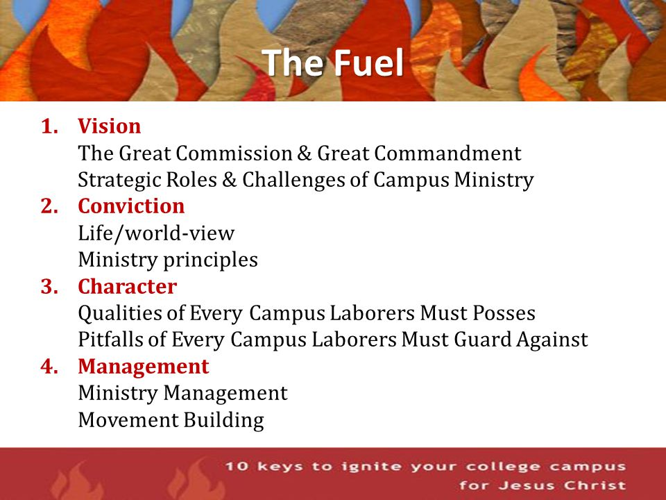 The Fuel 1.Vision The Great Commission & Great Commandment Strategic Roles & Challenges of Campus Ministry 2.Conviction Life/world-view Ministry princ