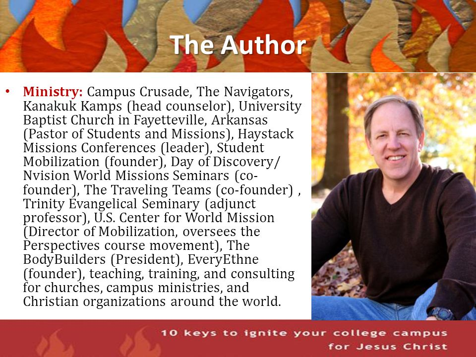 The Author Ministry: Campus Crusade, The Navigators, Kanakuk Kamps (head counselor), University Baptist Church in Fayetteville, Arkansas (Pastor of St