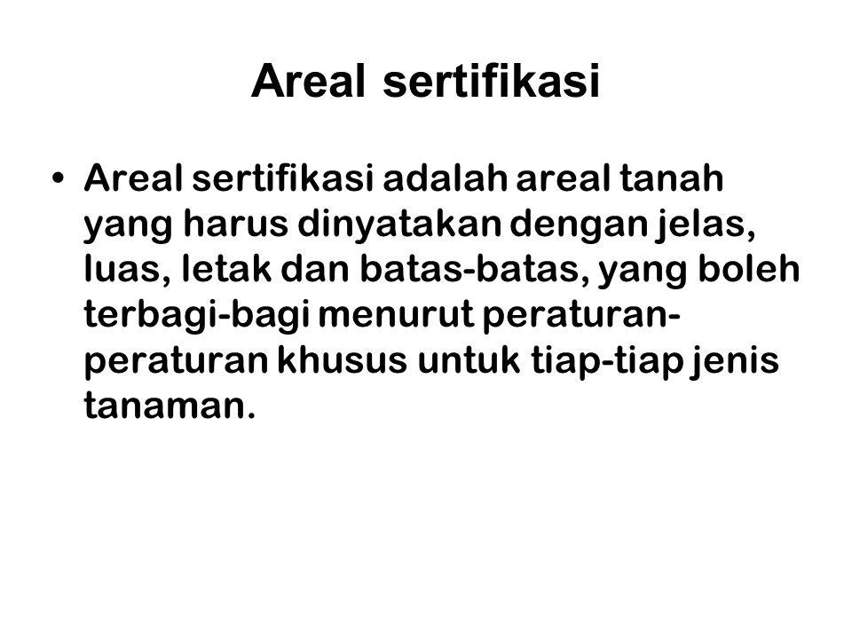 Areal sertifikasi Areal sertifikasi adalah areal tanah yang harus dinyatakan dengan jelas, luas, letak dan batas-batas, yang boleh terbagi-bagi menuru