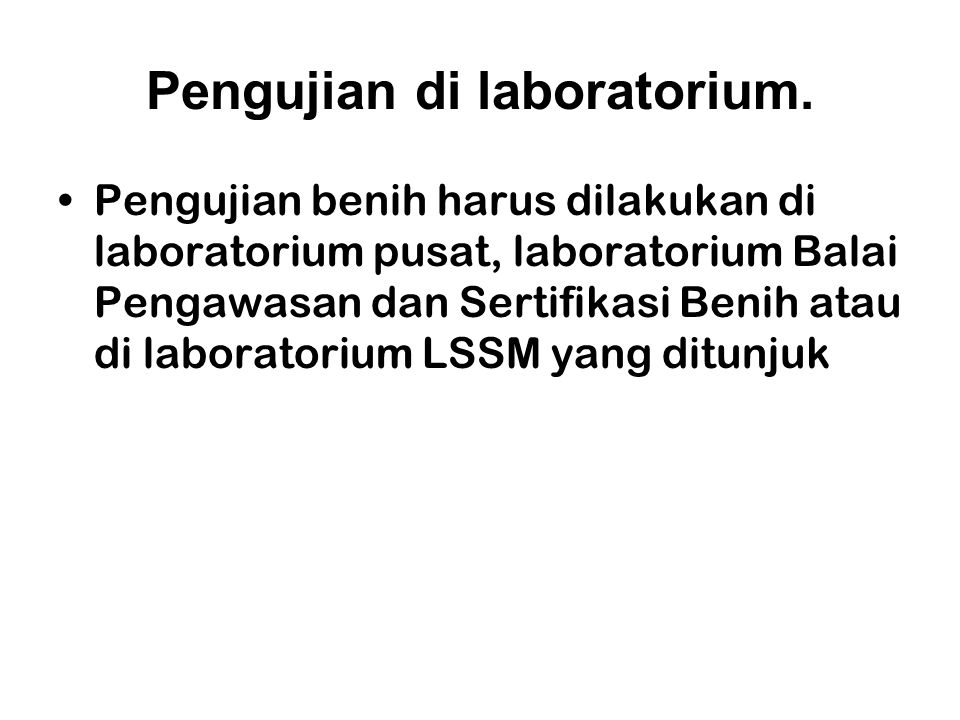 Pengujian di laboratorium. Pengujian benih harus dilakukan di laboratorium pusat, laboratorium Balai Pengawasan dan Sertifikasi Benih atau di laborato