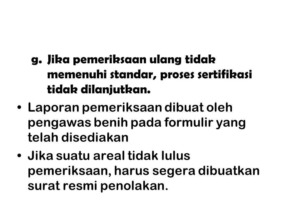 g.Jika pemeriksaan ulang tidak memenuhi standar, proses sertifikasi tidak dilanjutkan. Laporan pemeriksaan dibuat oleh pengawas benih pada formulir ya