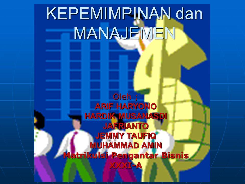 KEPEMIMPINAN dan MANAJEMEN Oleh ; ARIF HARYONO HARDIK MUSANASDI JAFRIANTO JEMMY TAUFIQ MUHAMMAD AMIN Matrikulsi Pengantar Bisnis XXXI-A