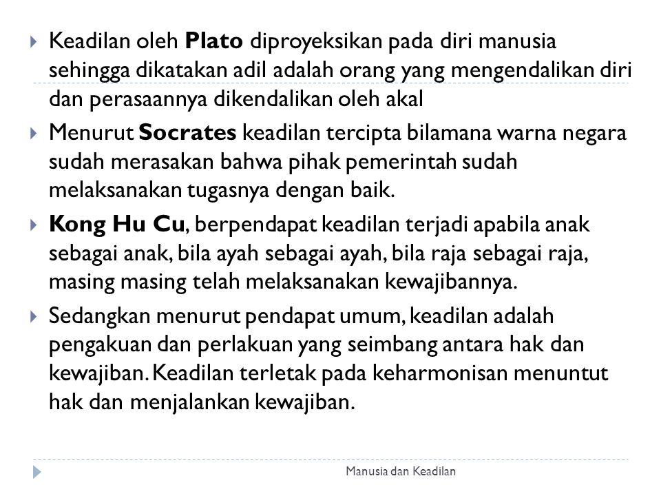  Keadilan oleh Plato diproyeksikan pada diri manusia sehingga dikatakan adil adalah orang yang mengendalikan diri dan perasaannya dikendalikan oleh a