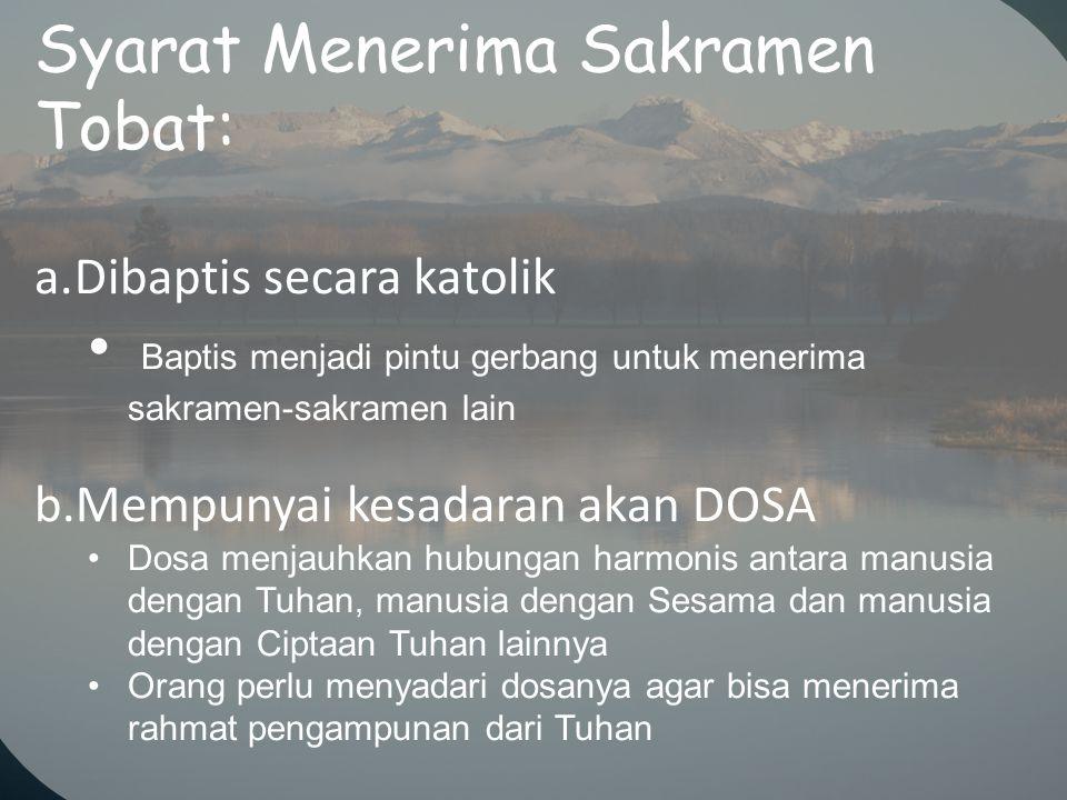Syarat Menerima Sakramen Tobat: a.Dibaptis secara katolik Baptis menjadi pintu gerbang untuk menerima sakramen-sakramen lain b.Mempunyai kesadaran aka