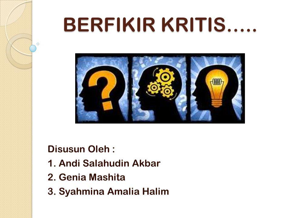 BERFIKIR KRITIS….. Disusun Oleh : 1. Andi Salahudin Akbar 2. Genia Mashita 3. Syahmina Amalia Halim