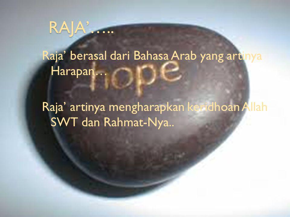 RAJA'….. Raja' berasal dari Bahasa Arab yang artinya Harapan… Raja' artinya mengharapkan keridhoan Allah SWT dan Rahmat-Nya..