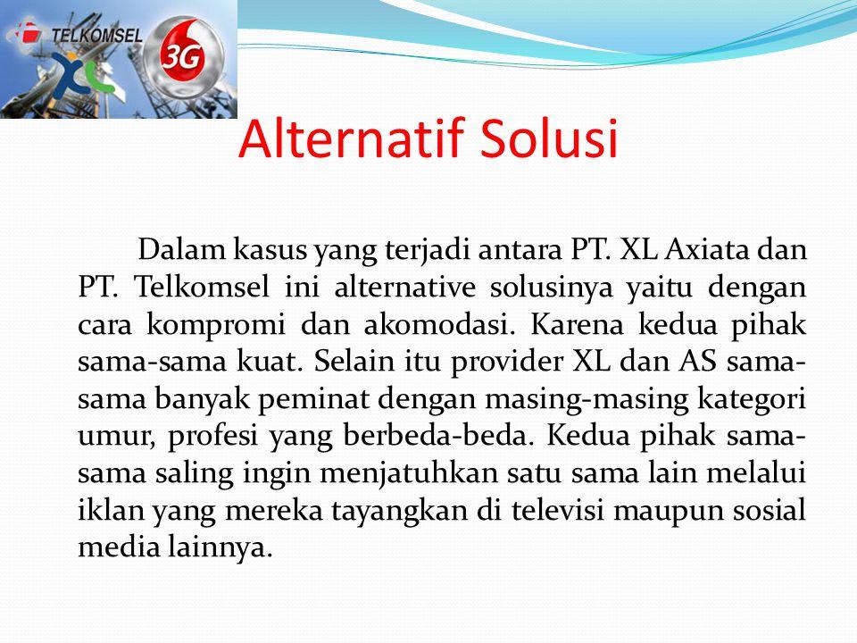 Alternatif Solusi Dalam kasus yang terjadi antara PT. XL Axiata dan PT. Telkomsel ini alternative solusinya yaitu dengan cara kompromi dan akomodasi.