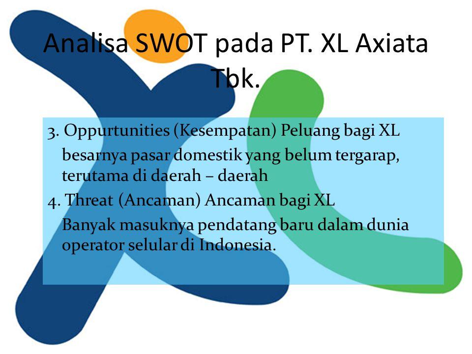 Analisa SWOT pada PT. XL Axiata Tbk. 3. Oppurtunities (Kesempatan) Peluang bagi XL besarnya pasar domestik yang belum tergarap, terutama di daerah – d