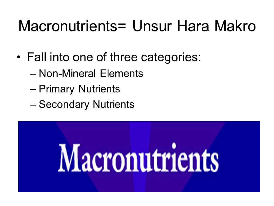 Macronutrients= Unsur Hara Makro Fall into one of three categories: –Non-Mineral Elements –Primary Nutrients –Secondary Nutrients